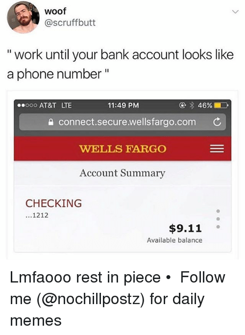 "9/11, Memes, and Phone: Woof  @scruffbutt  "" work until your bank account looks like  a phone number""  ooo AT&T LTE  11:49 PM  connect.secure.wellsfargo.com C  WELLS FARGO  Account Summary  CHECKING  1212  $9.11 。  Available balance Lmfaooo rest in piece • ➜ Follow me (@nochillpostz) for daily memes"