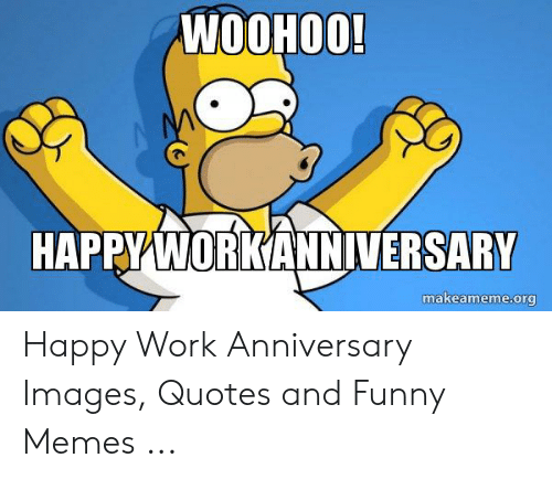 Happy Work Anniversary: WOOHOO!  HAPPY WORKANNIVERSARY  makeameme.org Happy Work Anniversary Images, Quotes and Funny Memes ...