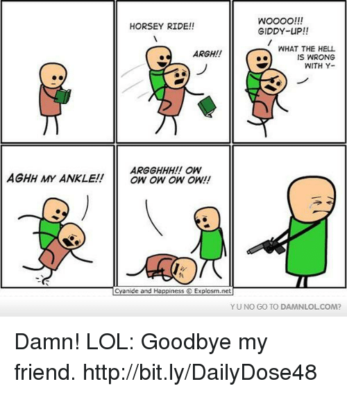 yuno: WOOOO!!!  HORSEY RIDE!!  GIDDY-UP!!  WHAT THE HELL  ARGH!!  IS WRONG  WITH Y-  ARGGHHH!! OW  AGHH MY ANKLE!  OW OW OW ON!  Cyanide and Happiness Explosm.net  YUNO GO TO DAMNLOLCOM? Damn! LOL: Goodbye my friend.  http://bit.ly/DailyDose48