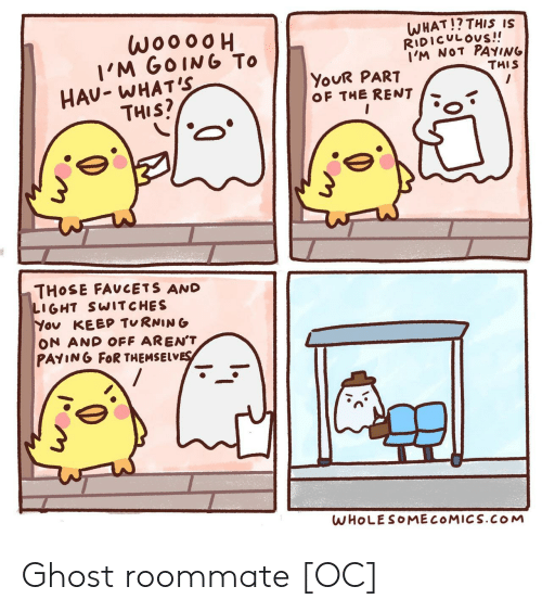 Whats This: woooo  I'M GOING To  HAU- WHAT'S  THIS?  WHAT!? THIS IS  RIDICULOUS!!  I'M NOT PAYING  THIS  YOUR PART  OF THE RENT  THOSE FAUCETS AND  LIGHT SWITCHES  You KEEP TURNING  ON AND OFF AREN'T  PAYING FOR THEMSELVES  WHOLESOMECOMICS.COM Ghost roommate [OC]