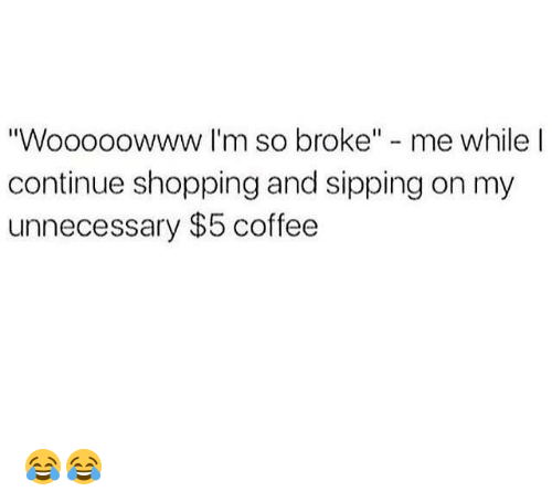 """Broked: """"Wooooowww I'm so broke"""" - me while l  continue shopping and sipping on my  unnecessary $5 coffee 😂😂"""