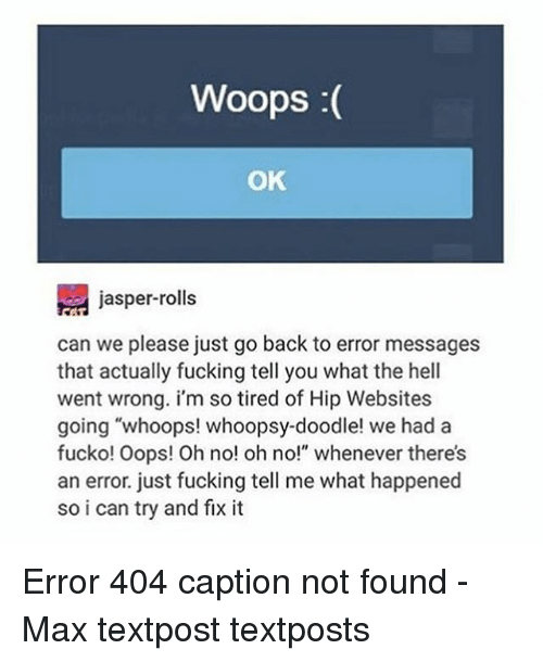 """woops: Woops :(  OK  jasper-rolls  can we please just go back to error messages  that actually fucking tell you what the hell  went wrong. i'm so tired of Hip Websites  going """"whoops! whoopsy-doodle! we had a  fucko! Oops! Oh no! oh no!"""" whenever there's  an error. just fucking tell me what happened  so i can try and fix it Error 404 caption not found - Max textpost textposts"""