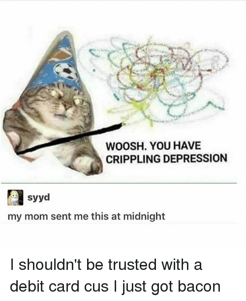 Memes, Depression, and Bacon: WOOSH. YOU HAVE  CRIPPLING DEPRESSION  syyd  my mom sent me this at midnight I shouldn't be trusted with a debit card cus I just got bacon