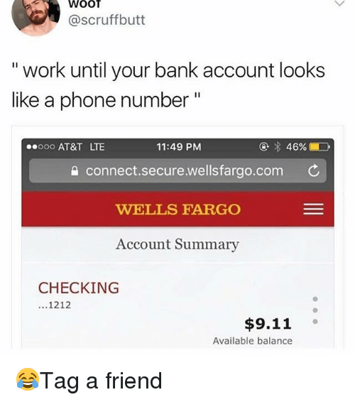 "9/11, Memes, and Work: WOOT  @scruffbutt  "" work until your bank account looks  like a phonen  eooo AT&T LT  11:49 PM  connect.secure.wellsfargo.com  WELLS FARGO  Account Summary  CHECKING  ...1212  $9.11°  Available balance 😂Tag a friend"