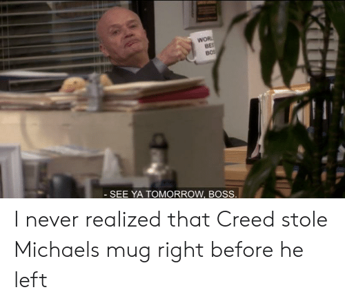 See Ya Tomorrow: WOR  BES  BOS  -SEE YA TOMORROW, BOSS. I never realized that Creed stole Michaels mug right before he left
