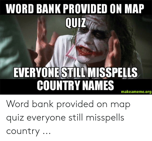 Quiz Meme: WORD BANK PROVIDED ON MAP  QUIZ  EVERYONESTILL MISSPELLS  COUNTRY NAMES  makeameme.org Word bank provided on map quiz everyone still misspells country ...