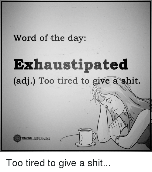 word of the day: Word of the day:  Exhaustipated  (adj.) Too tired to  give a it.  HIGHER PERSPECTIVE Too tired to give a shit...