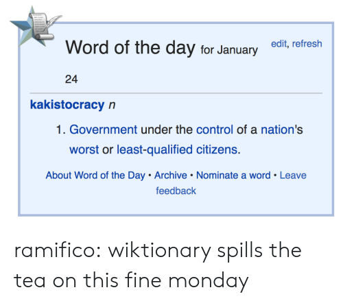 word of the day: Word of the day for Januaryedit, refresh  24  kakistocracy n  1. Government under the control of a nation's  worst or least-qualified citizens.  About Word of the Day Archive Nominate a word Leave  feedback ramifico: wiktionary spills the tea on this fine monday