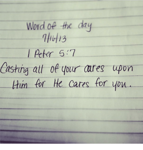 word of the day: Word of the day  Peter 57  Casting all of your ares upon  Hum for He cares for you.