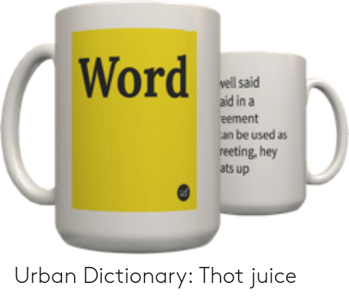 Thot Juice: Word  well said  aid in a  be used as  reeting, hey  ats up Urban Dictionary: Thot juice