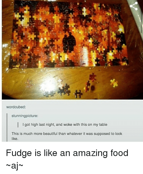 Memes, 🤖, and Got: wordcubed:  stunning picture:  I I got high last night, and woke with this on my table  This is much more beautiful than whatever it was supposed to look  like. Fudge is like an amazing food ~aj~