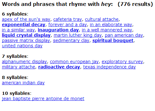 Texas Independence Day: Words and phrases that rhyme with hey: (776 results)   6 syllables  exponential decay, forever and a day,  in a similar way, inauguration day  liquid crystal display, ma  ay, sedimentary clay, spiritual bouquet,  winited.nations dayay. spiritual baoug  7 syllables  military attache, radioactive decay, texas independence day  8 syllables  ean jay. explo  ca  iar  10 syllables  ar  oine