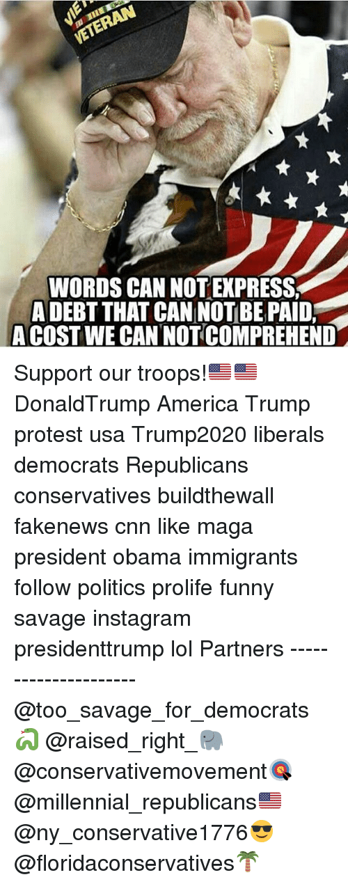 Trump Protesters: WORDS CAN NOT EXPRESS  A DEBT THAT CAN NOTBE PAID,  A COST WE CANNOTCOMPREHEND Support our troops!🇺🇸🇺🇸 DonaldTrump America Trump protest usa Trump2020 liberals democrats Republicans conservatives buildthewall fakenews cnn like maga president obama immigrants follow politics prolife funny savage instagram presidenttrump lol Partners --------------------- @too_savage_for_democrats🐍 @raised_right_🐘 @conservativemovement🎯 @millennial_republicans🇺🇸 @ny_conservative1776😎 @floridaconservatives🌴