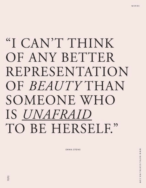 "Emma Stone: WORDS  ""I CAN'T THINK  OF ANY BETTER  REPRESENTATION  OFBEAUTYTHAN  SOMEONE WHO  IS UNAFRAID  TO BE HERSELF.""  0  EMMA STONE"
