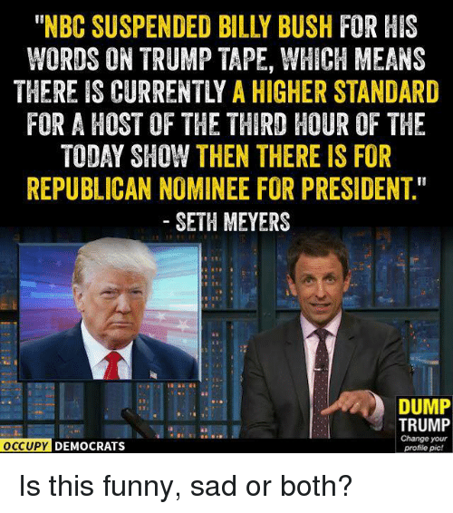 "seth meyers: WORDS ON TRUMP TAPE, WHICH MEANS  THEREIS CURRENTLY A HIGHER STANDARD  FOR A HOST OF THE THIRD HOUR OF THE  TODAY SHOW THEN THERE IS FOR  REPUBLICAN NOMINEE FOR PRESIDENT""  SETH MEYERS  DUMP  TRUMP  Change your  OCCUPY DEMOCRATS  profile pic! Is this funny, sad or both?"