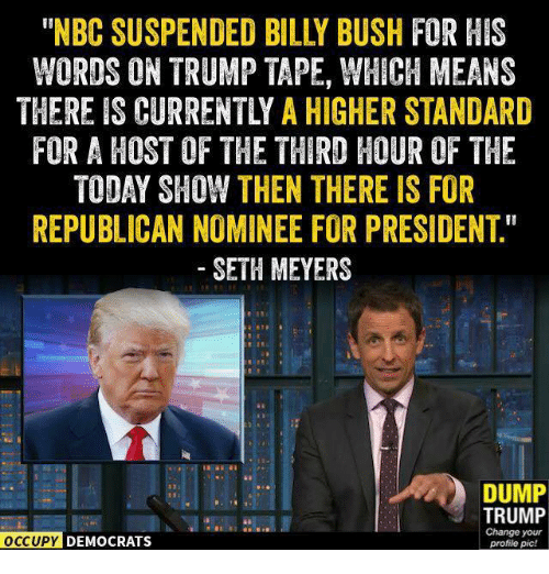 "seth meyers: WORDS ON TRUMP TAPE, WHICH MEANS  THEREIS CURRENTLY A HIGHER STANDARD  FOR A HOST OF THE THIRD HOUR OF THE  TODAY SHOW THEN THERE IS FOR  REPUBLICAN NOMINEE FOR PRESIDENT""  SETH MEYERS  DUMP  TRUMP  Change your  OCCUPY DEMOCRATS  profile pic!"
