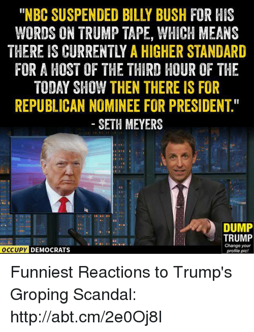 "seth meyers: WORDS ON TRUMP TAPE, WHICH MEANS  THEREIS CURRENTLY A HIGHER STANDARD  FOR A HOST OF THE THIRD HOUR OF THE  TODAY SHOW THEN THERE IS FOR  REPUBLICAN NOMINEE FOR PRESIDENT""  SETH MEYERS  DUMP  TRUMP  Change your  OCCUPY DEMOCRATS  profile pic! Funniest Reactions to Trump's Groping Scandal: http://abt.cm/2e0Oj8I"