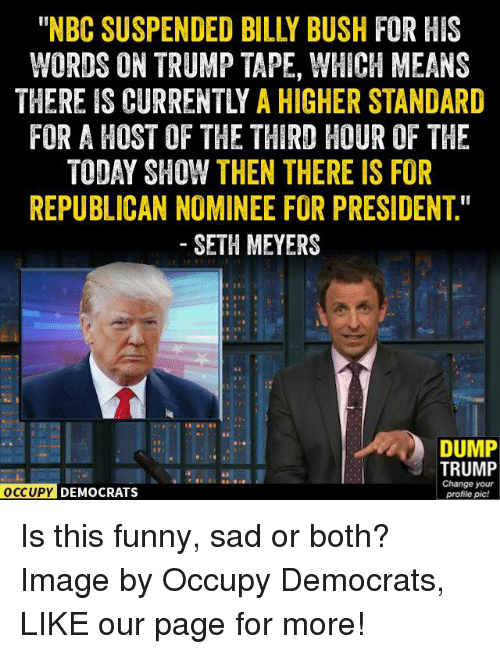 "seth meyers: WORDS ON TRUMP TAPE, WHICH MEANS  THEREIS CURRENTLY A HIGHER STANDARD  FOR A HOST OF THE THIRD HOUR OF THE  TODAY SHOW THEN THERE IS FOR  REPUBLICAN NOMINEE FOR PRESIDENT""  SETH MEYERS  DUMP  TRUMP  Change your  OCCUPY DEMOCRATS  profile pic! Is this funny, sad or both?  Image by Occupy Democrats, LIKE our page for more!"