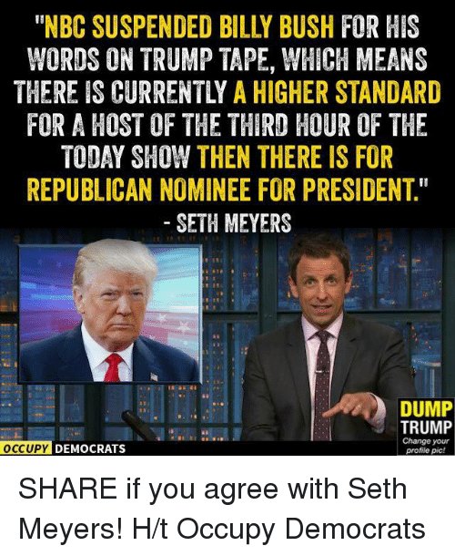"seth meyers: WORDS ON TRUMP TAPE, WHICH MEANS  THEREIS CURRENTLY A HIGHER STANDARD  FOR A HOST OF THE THIRD HOUR OF THE  TODAY SHOW THEN THERE IS FOR  REPUBLICAN NOMINEE FOR PRESIDENT""  SETH MEYERS  DUMP  TRUMP  Change your  OCCUPY DEMOCRATS  profile pic! SHARE if you agree with Seth Meyers!  H/t Occupy Democrats"