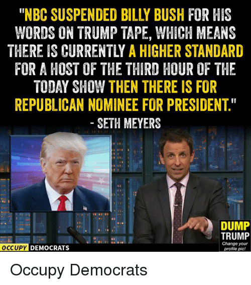 "seth meyers: WORDS ON TRUMP TAPE, WHICH MEANS  THEREIS CURRENTLY A HIGHER STANDARD  FOR A HOST OF THE THIRD HOUR OF THE  TODAY SHOW THEN THERE IS FOR  REPUBLICAN NOMINEE FOR PRESIDENT""  SETH MEYERS  DUMP  TRUMP  Change your  OCCUPY DEMOCRATS  profile pic! Occupy Democrats"
