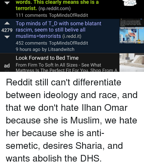 "dress blues: Words.  terrorist. (np.reddit.com)  111 comments TopMindsOfReddit  Top minds of T_D with some blatant  ▼  his clearly means she is a  9/11/2001I was at an Einstens Bagel in  Clearwater Fl in my USAF dress blues on  leave when the news came over the radio.  We said we would ""never lorget"". We ave  THANK YOU MINNESOTA ANDMİCHIGM  4279 rascim, seem to still belive all  muslims-terrorists (i.redd.it)  452 comments TopMindsOfReddit  9 hours ago by Litsandwitch  Look Forward to Bed Time  From Firm To Soft In All Sizes - See What  WEFORGOT HALQUEDAFORCONGRESS  ad  Mattress Is The Perfect Fit For You, Shop From A Reddit still can't differentiate between ideology and race, and that we don't hate Ilhan Omar because she is Muslim, we hate her because she is anti-semetic, desires Sharia, and wants abolish the DHS."