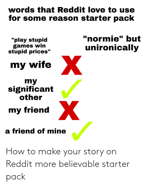 """play-stupid-games: words that Reddit love to use  for some reason starter pack  """"normie"""" but  """"play stupid  games win  stupid prices""""  unironically  my wife X  my  significant  other  my friend  a friend of mine How to make your story on Reddit more believable starter pack"""