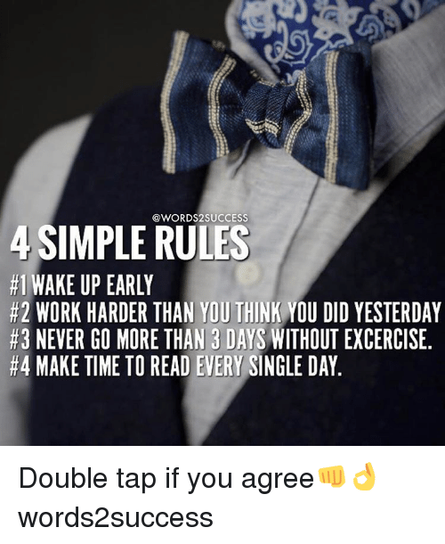 singles day: @WORDS2 SUCCESS  SIMPLE RULES  #1 WAKE UP EARLY  #2 WORK HARDER THAN YOU THINK  YOU DID YESTERDAY  #3 NEVER GO MORE THAN 3 DAYS WITHOUTEXCERCISE  #4 MAKE TIME TO READ EVERY  SINGLE DAY Double tap if you agree👊👌 words2success