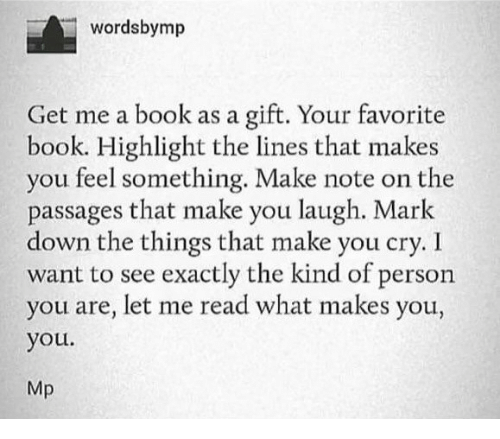 i want to see: wordsbymp  Get me a book as a gift. Your favorite  book. Highlight the lines that makes  you feel something. Make note on the  passages that make you laugh. Mark  down the things that make you cry. I  want to see exactly the kind of person  you are, let me read what makes you,  you.  Mp