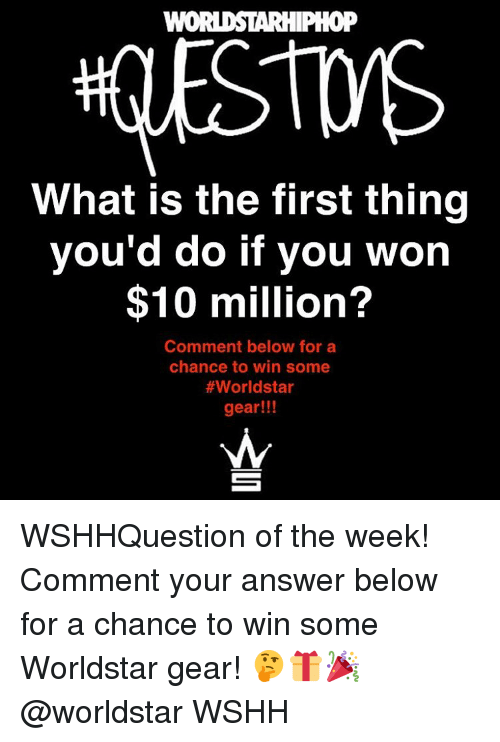 What Is The First: WORDSTARHIPHOP  What is the first thing  you'd do if you won  $10 million?  Comment below for a  chance to win some  #World star  gear!!! WSHHQuestion of the week! Comment your answer below for a chance to win some Worldstar gear! 🤔🎁🎉 @worldstar WSHH