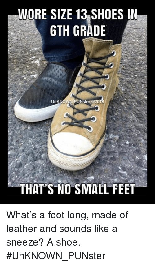 Memes, Shoes, and A Sneeze: WORE SIZE 13|SHOES IN  GTH GRADE  Nst  THAT'S NO SMALL FEET What's a foot long, made of leather and sounds like a sneeze? A shoe. #UnKNOWN_PUNster