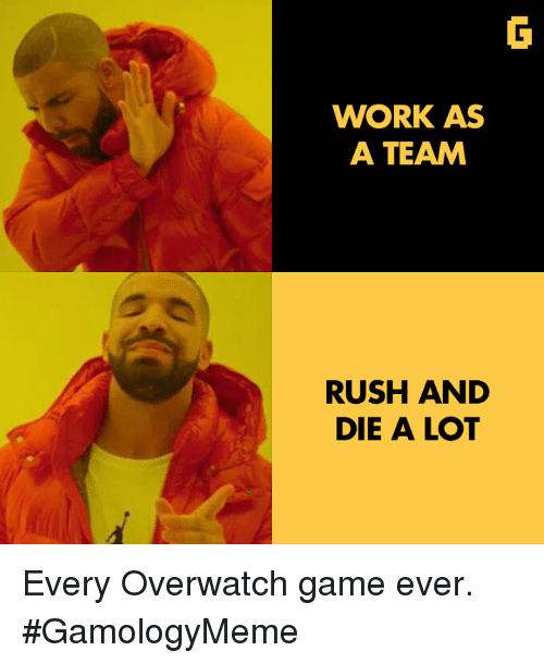 Video Games, Work, and Game: WORK AS  A TEAM  RUSH AND  DIE A LOT Every Overwatch game ever. #GamologyMeme