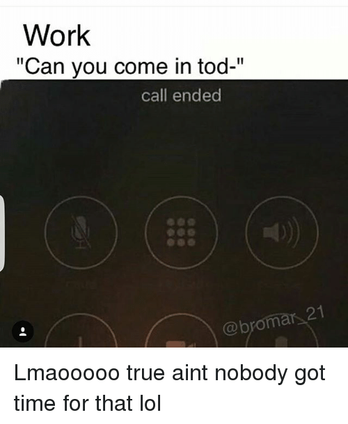 "Funny, Lol, and True: Work  ""Can you come in tod-""  call ended Lmaooooo true aint nobody got time for that lol"