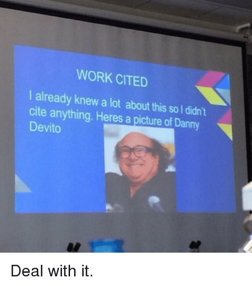 Funny, Work, and A Picture: WORK CITED  I already knew a lot about this so l didn't  cite anything. Heres a picture of Danny  Devito Deal with it.