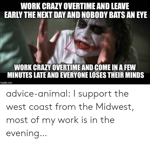 Leave Early: WORK CRAZY OVERTIME AND LEAVE  EARLY THE NEXT DAY AND NOBODY BATS AN EYE  WORK CRAZY OVERTIME AND COME IN A FEW  MINUTES LATE AND EVERYONE LOSES THEIR MINDS  imgflip.com advice-animal:  I support the west coast from the Midwest, most of my work is in the evening…
