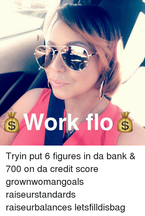 Memes, Flo, and Work: Work flo Tryin put 6 figures in da bank & 700 on da credit score grownwomangoals raiseurstandards raiseurbalances letsfilldisbag