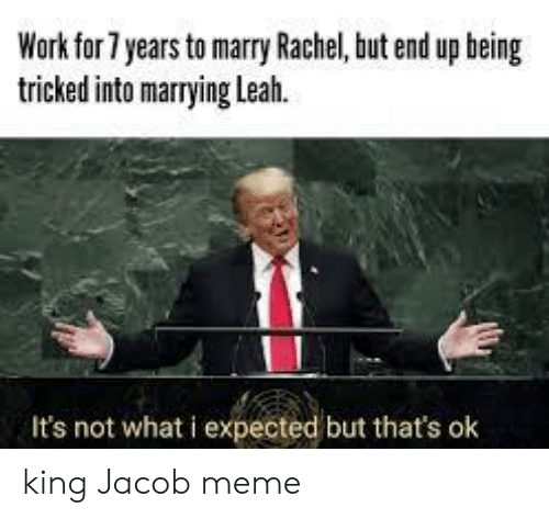 Jacob Meme: Work for 7 years to marry Rachel, but end up being  tricked into marrying Leah.  It's not what i expected but that's ok king Jacob meme