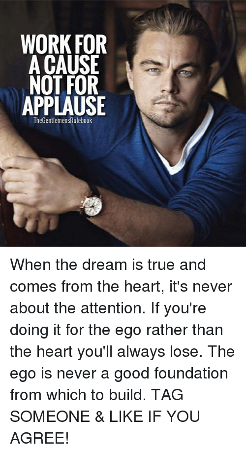 Memes, True, and Work: WORK FOR  A CAUSE  NOT FOR  APPLAUSE  TheGentlemensRulebook When the dream is true and comes from the heart, it's never about the attention. If you're doing it for the ego rather than the heart you'll always lose. The ego is never a good foundation from which to build. TAG SOMEONE & LIKE IF YOU AGREE!