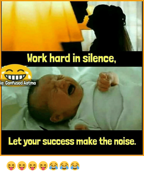 Confused, Memes, and Work: Work hard in silence,  a: Confused Aatma  Let your success make the noise. 😝😝😝😝😂😂😂