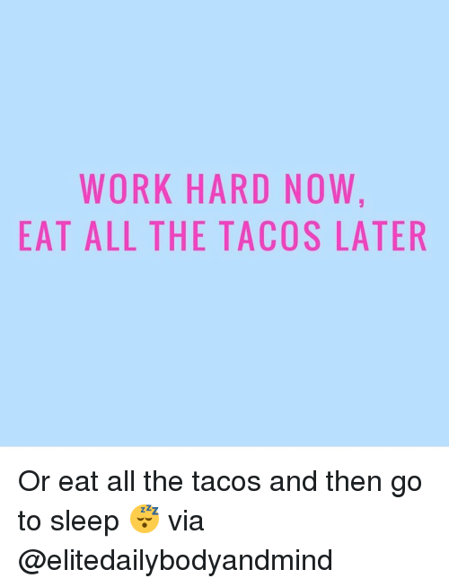 Go to Sleep, Memes, and Sleeping: WORK HARD NOW.  EAT ALL THE TACOS LATER Or eat all the tacos and then go to sleep 😴 via @elitedailybodyandmind
