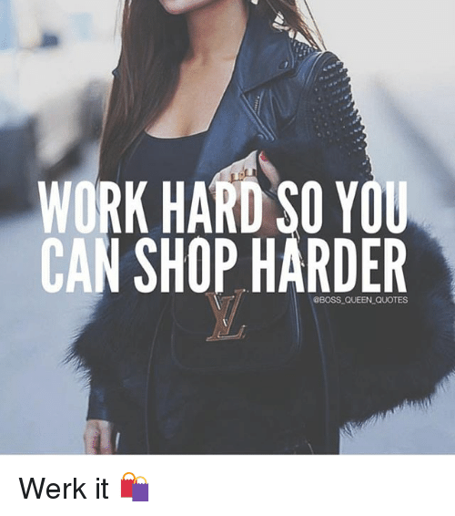 work hard: WORK HARD SO YOU  CAN SHOP HARDER  @BOSS-QUEEN-QUOTES Werk it 🛍
