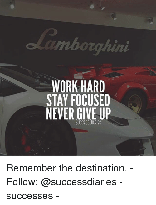 Memes, Work, and Never: WORK HARD  STAY FOCUSED  NEVER GIVE UP  SUCCESSUIARIES Remember the destination. - Follow: @successdiaries - successes -