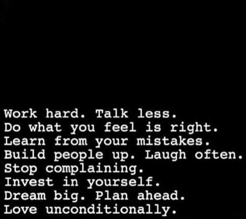 Stop Complaining: Work hard. Talk less.  Do what you feel is right.  Learn from your mistakes.  Build people up. Laugh often.  Stop complaining.  Invest in yourself.  Dream big. Plan ahead.  Love unconditionally.