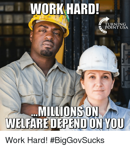 Memes, Work, and 🤖: WORK HARD!  TURNING  POINT USA  MILLIONSON  WELFARE DEPEND ON YOU Work Hard! #BigGovSucks