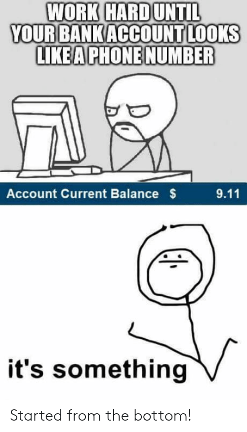 started from the bottom: WORK HARDUNTIL  YOUR BANKACCOUNT LOOKS  LIKEA PHONE NUMBER  Account Current Balance  $  9.11  it's something Started from the bottom!