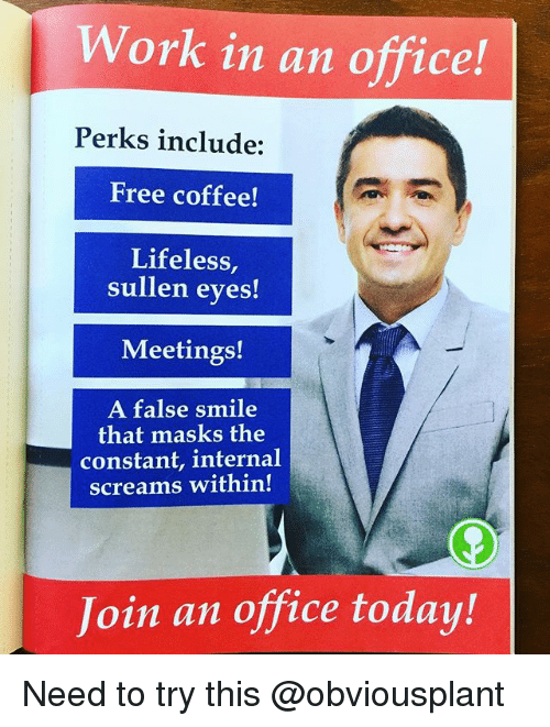 Work, Coffee, and Free: Work in an office!  Perks include:  Free coffee!  Lifeless,  sullen eyes!  Meetings!  A false smile  that masks the  constant, internal  screams within!  Join an office today! Need to try this @obviousplant