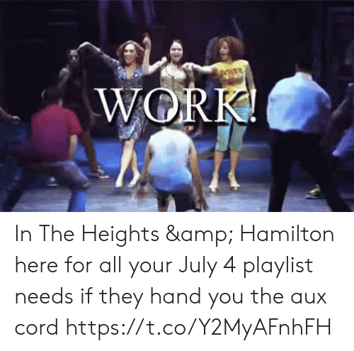 in the heights: WORK! In The Heights & Hamilton here for all your July 4 playlist needs if they hand you the aux cord https://t.co/Y2MyAFnhFH