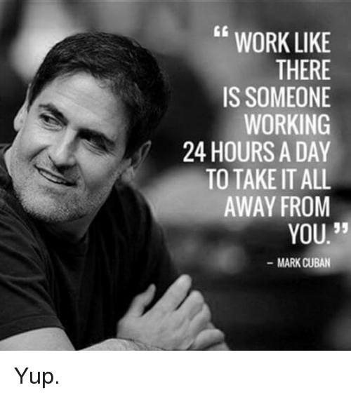 "Memes, Work, and Mark Cuban: WORK LIKE  THERE  IS SOMEONE  WORKING  24 HOURS A DAY  TO TAKE IT ALL  AWAY FROM  35  YOU.""  MARK CUBAN Yup."