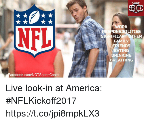 America, Drinking, and Family: WORK  RESPONSIBILITIES  SIGNIFICA  THER  FAMILY  IENDS  EATING  DRINKING  BREATHING  acebook.com/NOTSportsCenter Live look-in at America: #NFLKickoff2017 https://t.co/jpi8mpkLX3