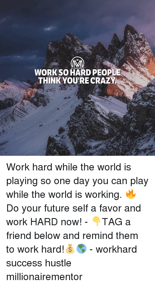 Crazy, Future, and Memes: WORK SO HARD PEOP  THINK YOU'RE CRAZY Work hard while the world is playing so one day you can play while the world is working. 🔥 Do your future self a favor and work HARD now! - 👇TAG a friend below and remind them to work hard!💰🌎 - workhard success hustle millionairementor