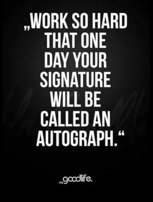 "autograph: ,WORK SO HARD  THAT ONE  DAY YOUR  SIGNATURE  WILL BE  CALLED AN  AUTOGRAPH.""  gcolife."